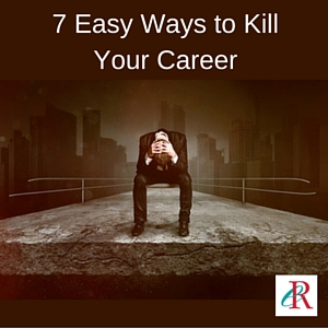7 easy ways to kill your career and how to avoid them!